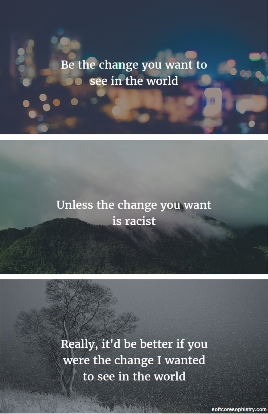 Be the change you want to see in the world. Unless the change you want is racist. Really, it'd be better if you were the change I wanted to see in the world.